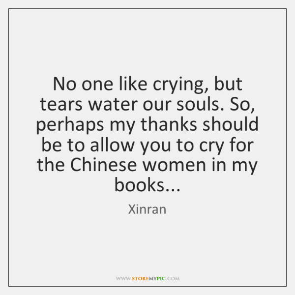 No one like crying, but tears water our souls. So, perhaps my ...