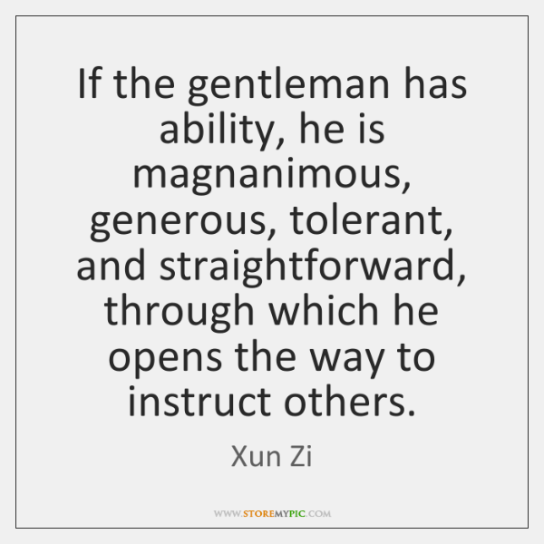 If the gentleman has ability, he is magnanimous, generous, tolerant, and straightforward, ...