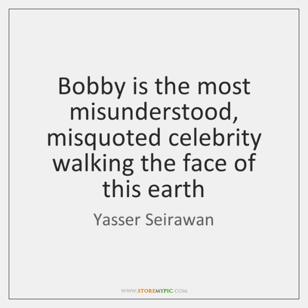 Bobby is the most misunderstood, misquoted celebrity walking the face of this ...