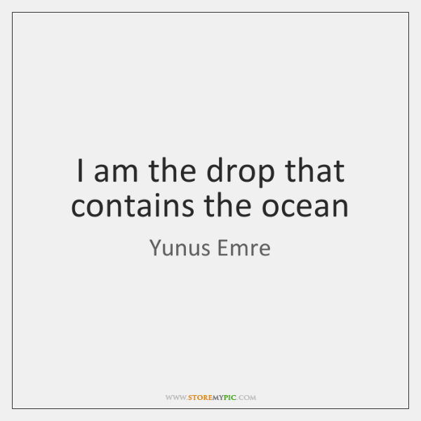 I am the drop that contains the ocean