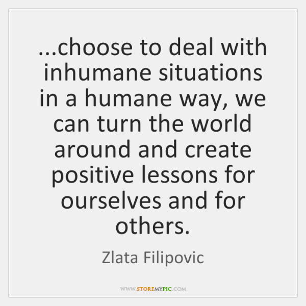...choose to deal with inhumane situations in a humane way, we can ...