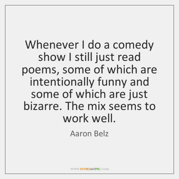 Whenever I do a comedy show I still just read poems, some ...