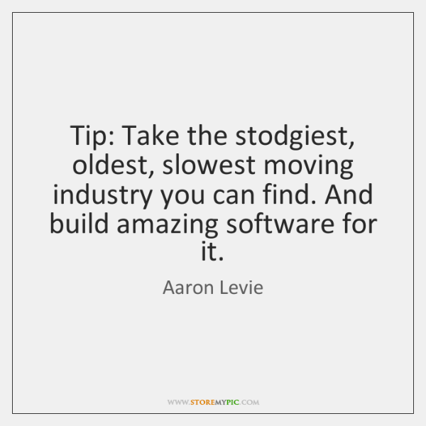 Tip: Take the stodgiest, oldest, slowest moving industry you can find. And ...