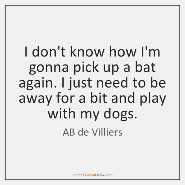 I don't know how I'm gonna pick up a bat again. I ...