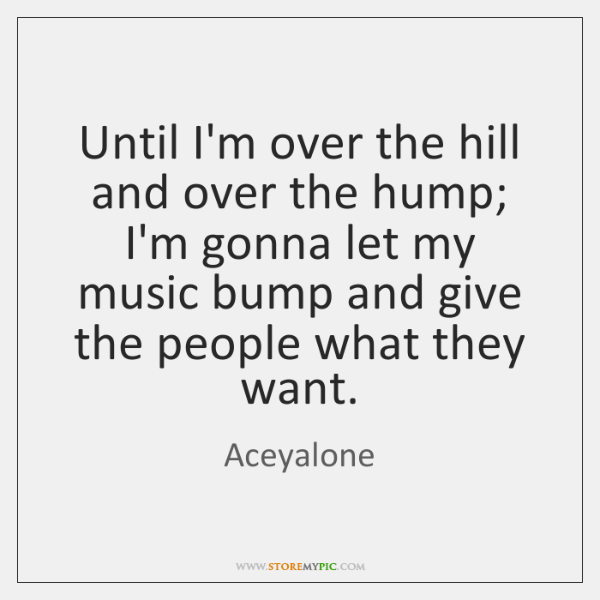 Until I'm over the hill and over the hump;  I'm gonna let ...
