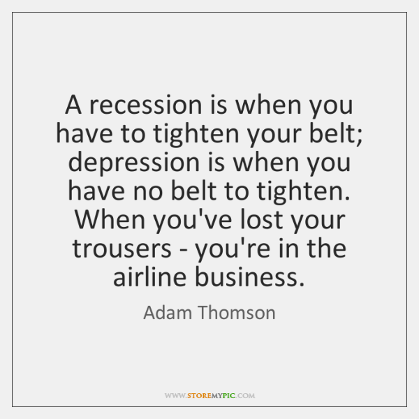 A recession is when you have to tighten your belt; depression is ...