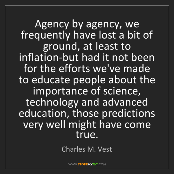 Charles M. Vest: Agency by agency, we frequently have lost a bit of ground,...