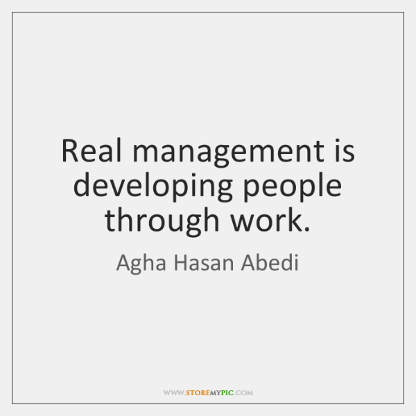 Real management is developing people through work.