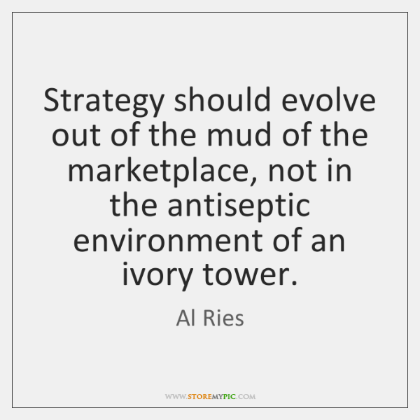 Strategy should evolve out of the mud of the marketplace, not in ...