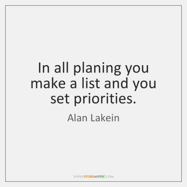 In all planing you make a list and you set priorities.