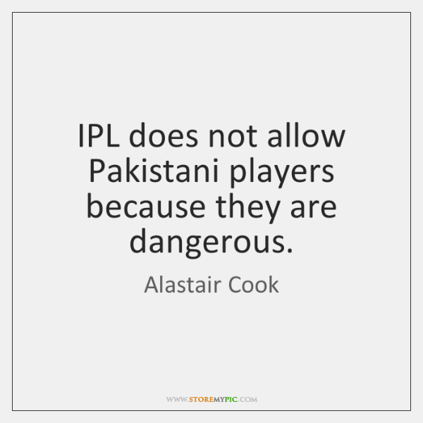 IPL does not allow Pakistani players because they are dangerous.