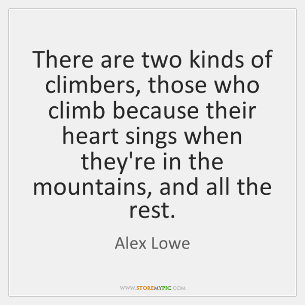 There are two kinds of climbers, those who climb because their heart ...