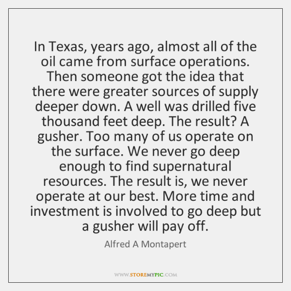 In Texas, years ago, almost all of the oil came from surface ...