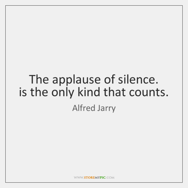 The applause of silence.  is the only kind that counts.