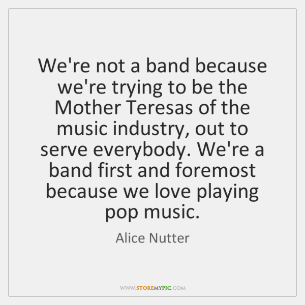 We're not a band because we're trying to be the Mother Teresas ...
