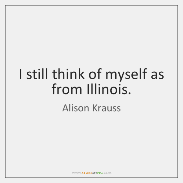I still think of myself as from Illinois.