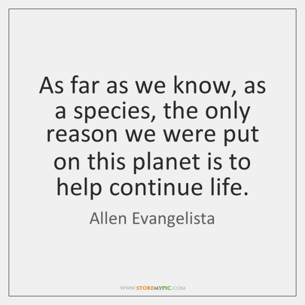 As far as we know, as a species, the only reason we ...