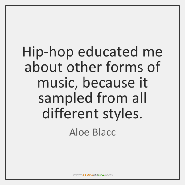 Hip-hop educated me about other forms of music, because it sampled from ...