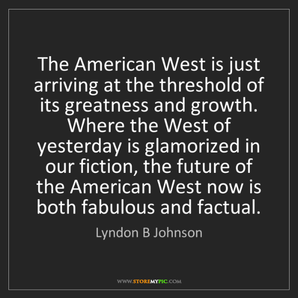 Lyndon B Johnson: The American West is just arriving at the threshold of...