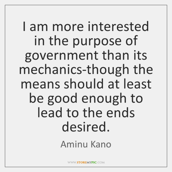 I am more interested in the purpose of government than its mechanics-though ...