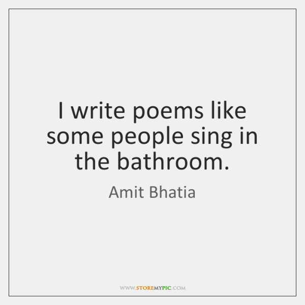 I write poems like some people sing in the bathroom.