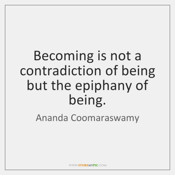 Becoming is not a contradiction of being but the epiphany of being.