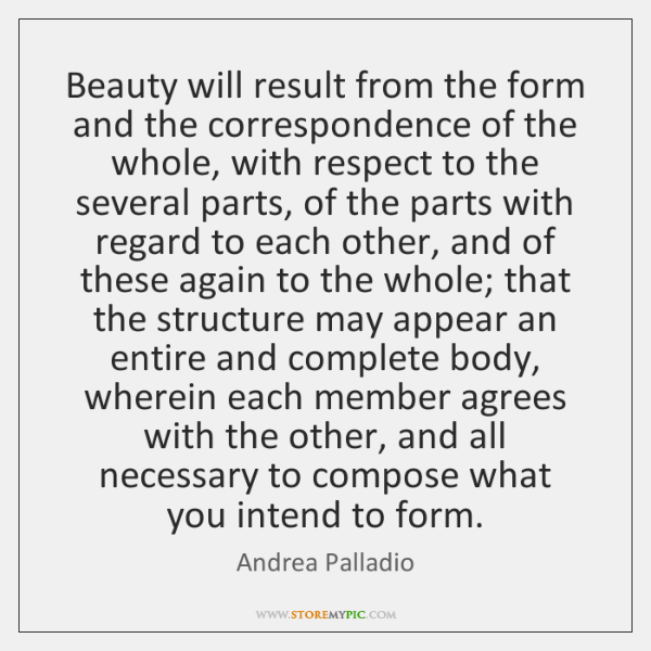 Beauty will result from the form and the correspondence of the whole, ...
