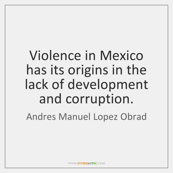 Violence in Mexico has its origins in the lack of development and ...