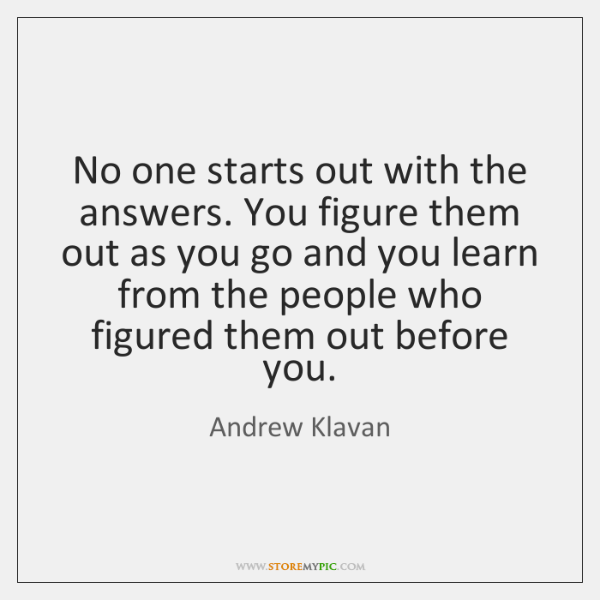 No one starts out with the answers. You figure them out as ...