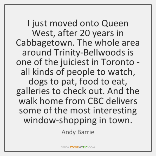 I just moved onto Queen West, after 20 years in Cabbagetown. The whole ...