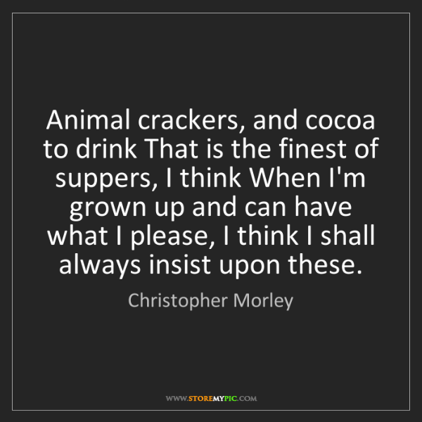Christopher Morley: Animal crackers, and cocoa to drink That is the finest...
