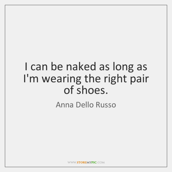 I can be naked as long as I'm wearing the right pair ...