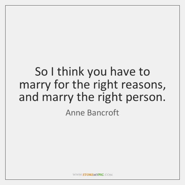So I think you have to marry for the right reasons, and ...