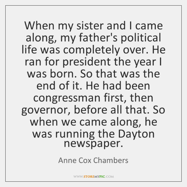 When my sister and I came along, my father's political life was ...