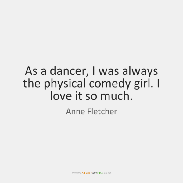 As a dancer, I was always the physical comedy girl. I love ...