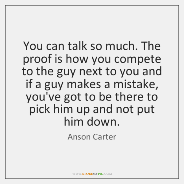 You can talk so much. The proof is how you compete to ...