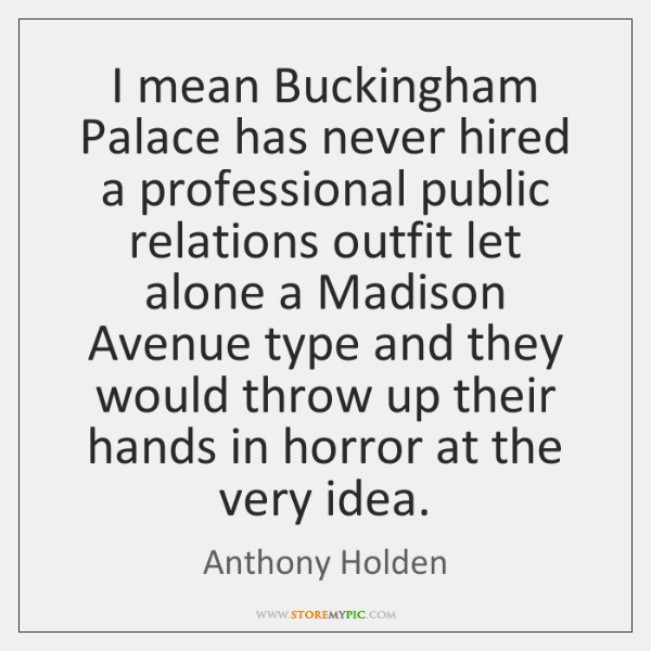 I mean Buckingham Palace has never hired a professional public relations outfit ...