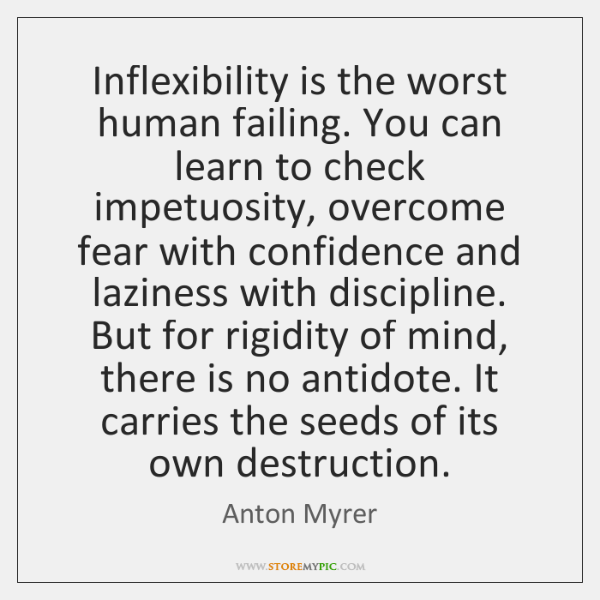 Inflexibility is the worst human failing. You can learn to check impetuosity, ...