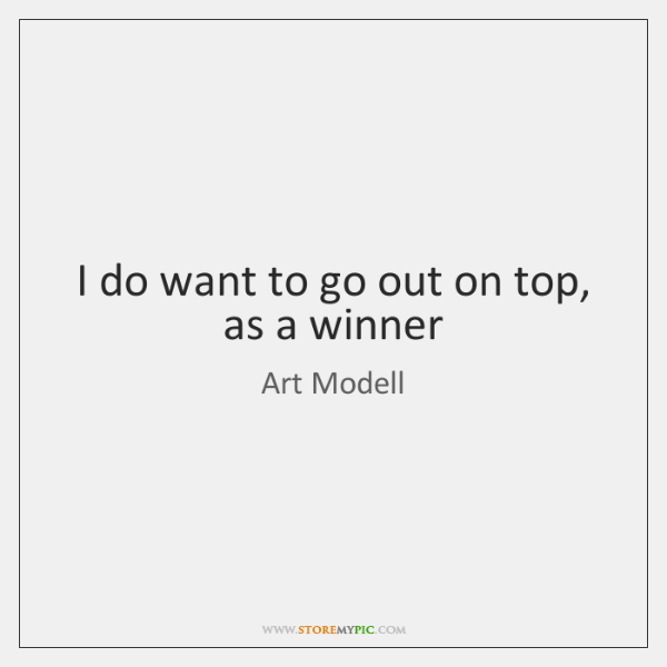I do want to go out on top, as a winner