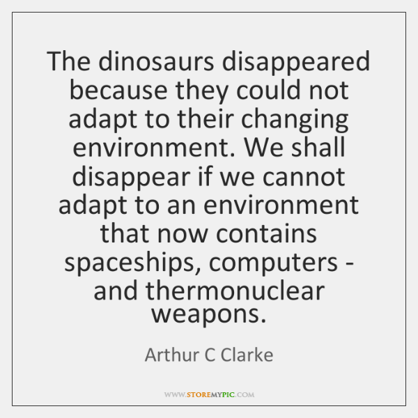 The dinosaurs disappeared because they could not adapt to their changing environment. ...