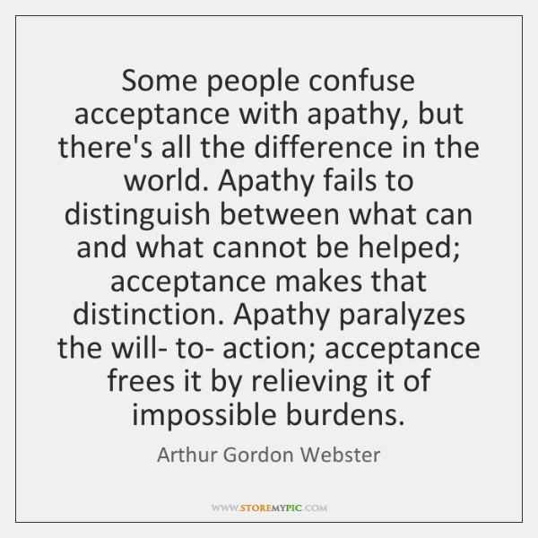 Some people confuse acceptance with apathy, but there's all the difference in ...