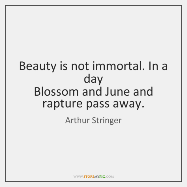 Beauty is not immortal. In a day   Blossom and June and rapture ...