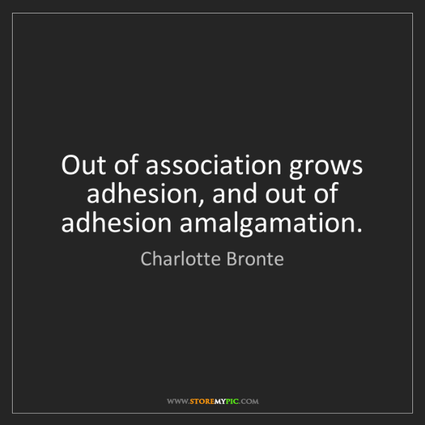 Charlotte Bronte: Out of association grows adhesion, and out of adhesion...