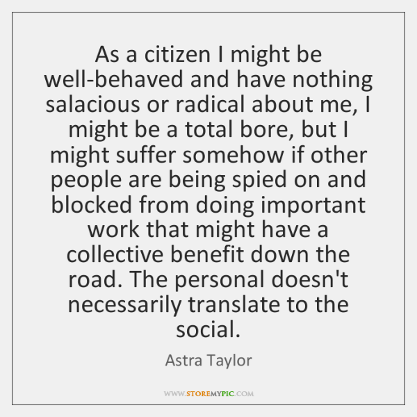 As a citizen I might be well-behaved and have nothing salacious or ...