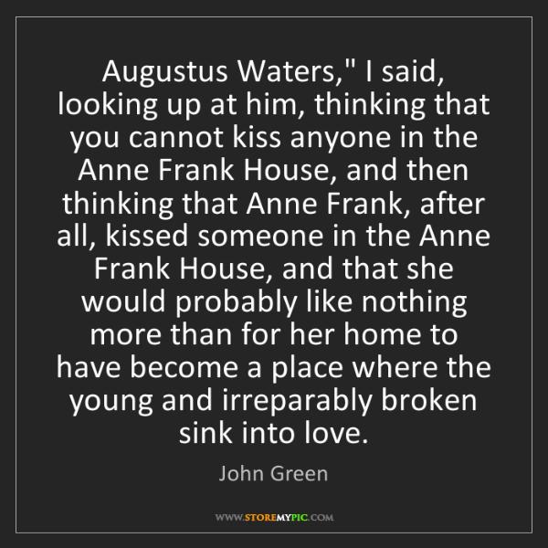 """John Green: Augustus Waters,"""" I said, looking up at him, thinking..."""
