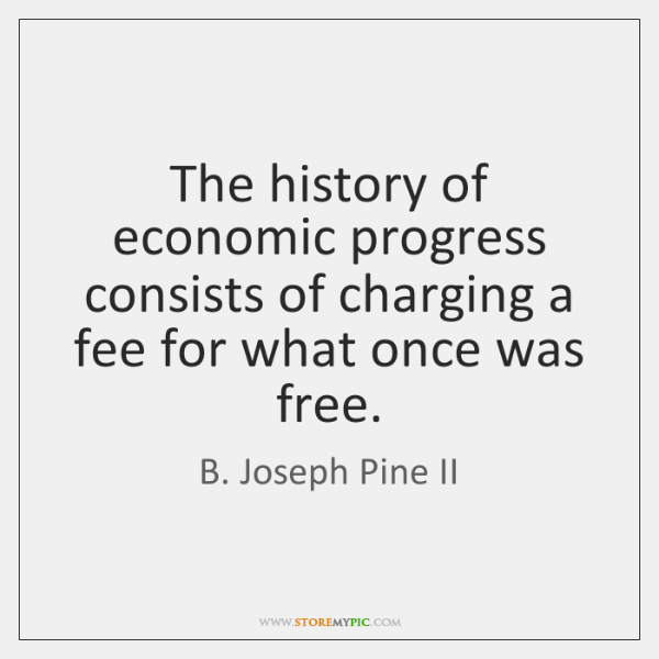 The history of economic progress consists of charging a fee for what ...