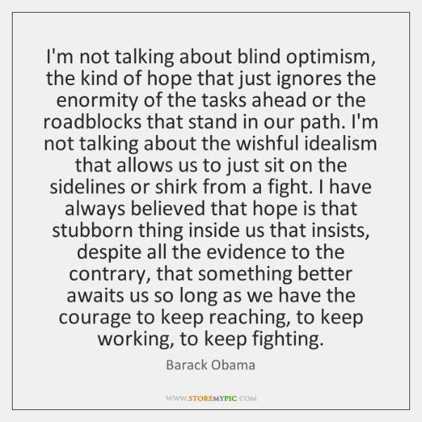 I'm not talking about blind optimism, the kind of hope that just ...
