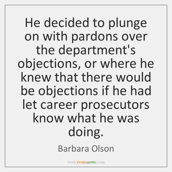 He decided to plunge on with pardons over the department's objections, or ...