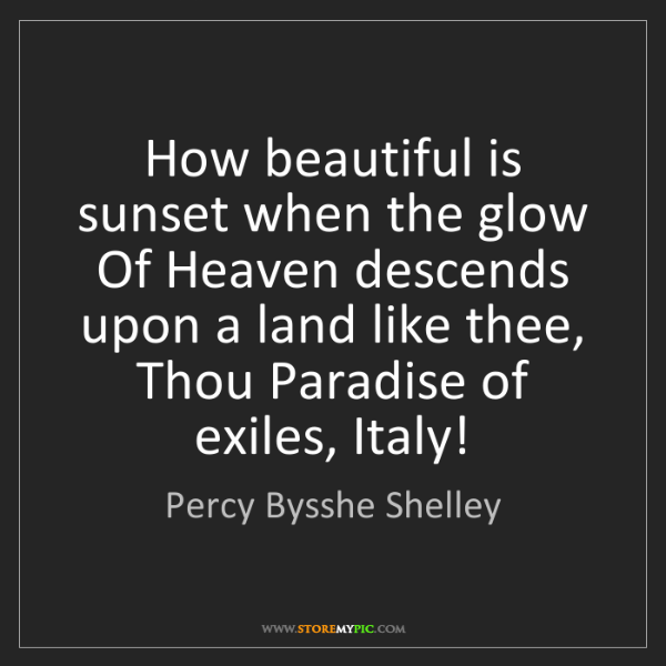 Percy Bysshe Shelley: How beautiful is sunset when the glow Of Heaven descends...