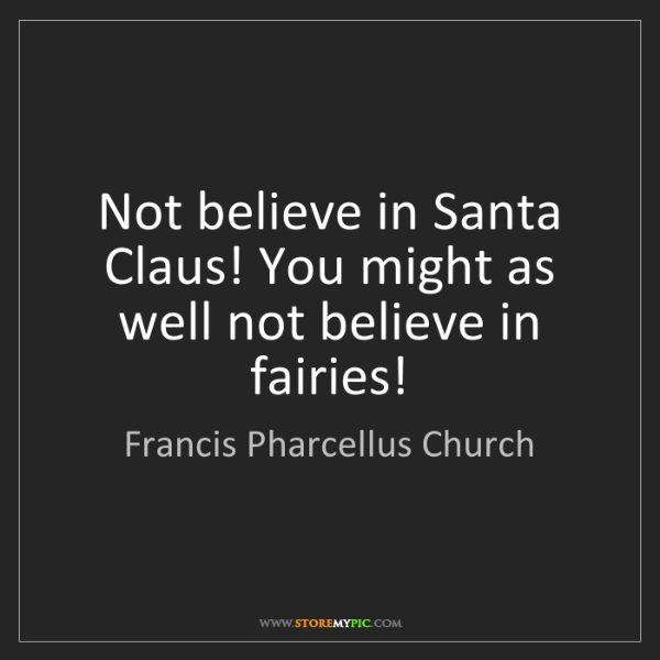 Francis Pharcellus Church: Not believe in Santa Claus! You might as well not believe...